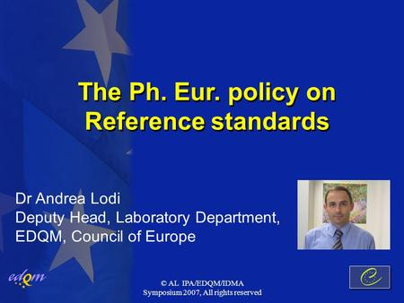 © AL IPA/EDQM/IDMA Symposium 2007, All rights reserved The Ph. Eur. policy on Reference standards Dr Andrea Lodi Deputy Head, Laboratory Department, EDQM,
