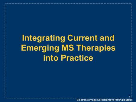 Electronic Image Safe (Remove for final output) 1 Integrating Current and Emerging MS Therapies into Practice.