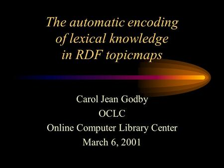 Carol Jean Godby OCLC Online Computer Library Center March 6, 2001 The automatic encoding of lexical knowledge in RDF topicmaps.