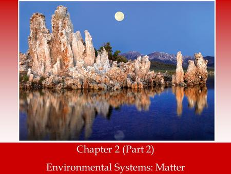 Chapter 2 (Part 2) Environmental Systems: Matter.