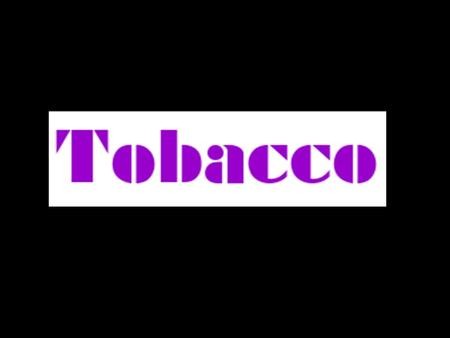 List different types of tobacco products that you know. What other things might be in tobacco products?