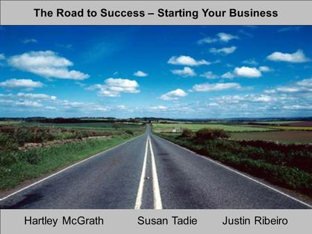 The Road to Success – Starting Your Business Hartley McGrathSusan TadieJustin Ribeiro.