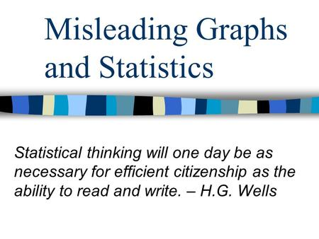 Misleading Graphs and Statistics Statistical thinking will one day be as necessary for efficient citizenship as the ability to read and write. – H.G. Wells.