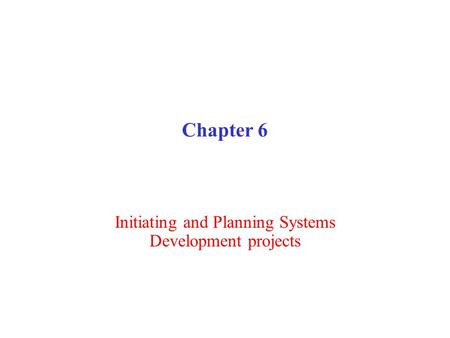 Chapter 6 Initiating and Planning Systems Development projects.