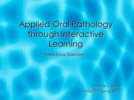 Applied Oral Pathology through Interactive Learning Infectious Diseases Rachel S. Ennis MDH707 Spring 2011 Infectious Diseases Rachel S. Ennis MDH707 Spring.
