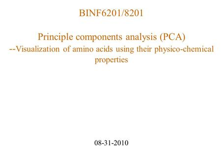 BINF6201/8201 Principle components analysis (PCA) -- Visualization of amino acids using their physico-chemical properties 08-31-2010.
