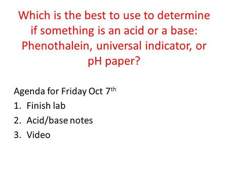 Which is the best to use to determine if something is an acid or a base: Phenothalein, universal indicator, or pH paper? Agenda for Friday Oct 7 th 1.Finish.