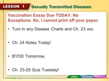 Vaccination Essay Due TODAY. No Exceptions. No, I cannot print off your paper. Turn in any Disease Charts and Ch. 23 voc. Ch. 24 Notes Today! BYOD Tomorrow.