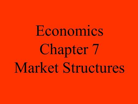 Economics Chapter 7 <strong>Market</strong> <strong>Structures</strong>. Perfect competition is a <strong>market</strong> <strong>structure</strong> in which a large number of firms all produce the same product. There.