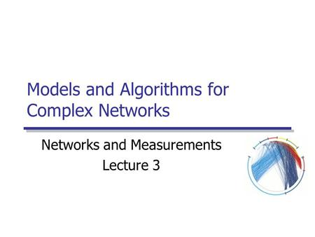 Models and Algorithms for Complex Networks Networks and Measurements Lecture 3.