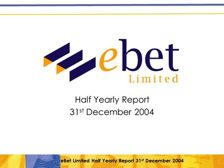 EBet Limited Half Yearly Report 31 st December 2004 Half Yearly Report 31 st December 2004.