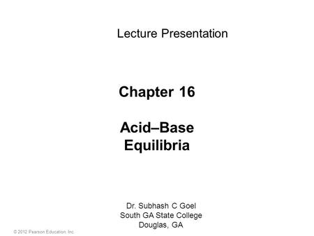 Chapter 16 Acid–Base Equilibria Lecture Presentation Dr. Subhash C Goel South GA State College Douglas, GA © 2012 Pearson Education, Inc.