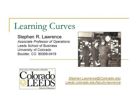 Stephen R. Lawrence Associate Professor of Operations Leeds School of Business University of Colorado Boulder, CO 80309-0419