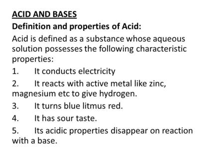 ACID AND BASES Definition and properties of Acid: Acid is defined as a substance whose aqueous solution possesses the following characteristic properties: