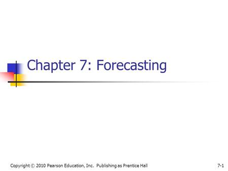 Copyright © 2010 Pearson Education, Inc. Publishing as Prentice Hall7-1 Chapter 7: Forecasting.