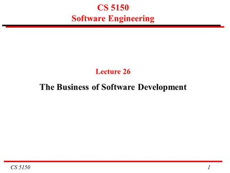 CS 5150 1 CS 5150 Software Engineering Lecture 26 The Business of Software Development.