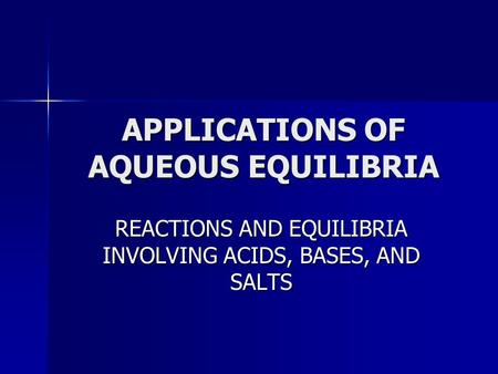 APPLICATIONS OF AQUEOUS EQUILIBRIA REACTIONS AND EQUILIBRIA INVOLVING <strong>ACIDS</strong>, <strong>BASES</strong>, AND SALTS.