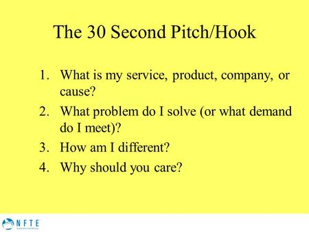 The 30 Second Pitch/Hook 1.What is my service, product, company, or cause? 2.What problem do I solve (or what demand do I meet)? 3.How am I different?