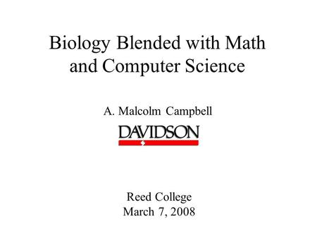 Biology Blended with Math and Computer Science A. Malcolm Campbell Reed College March 7, 2008.