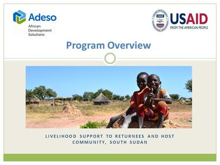 LIVELIHOOD SUPPORT TO RETURNEES AND HOST COMMUNITY, SOUTH SUDAN Program Overview.