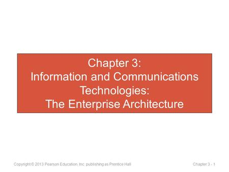 Chapter 3: Information and Communications Technologies: The Enterprise Architecture Copyright © 2013 Pearson Education, Inc. publishing as Prentice Hall.