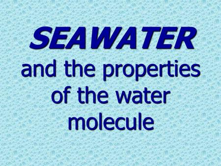 SEAWATER and the properties of the water molecule.