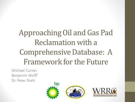 Approaching Oil and Gas Pad Reclamation with a Comprehensive Database: A Framework for the Future Michael Curran Benjamin Wolff Dr. Peter Stahl.