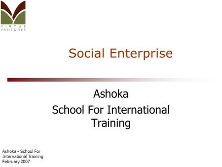 Ashoka - School For International Training February 2007 Social Enterprise Ashoka School For International Training.
