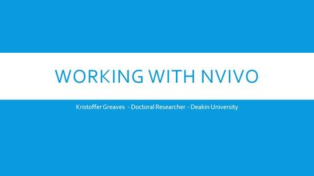 WORKING WITH NVIVO Kristoffer Greaves - Doctoral Researcher - Deakin University.
