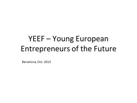 YEEF – Young European Entrepreneurs of the Future Barcelona, Oct. 2013.