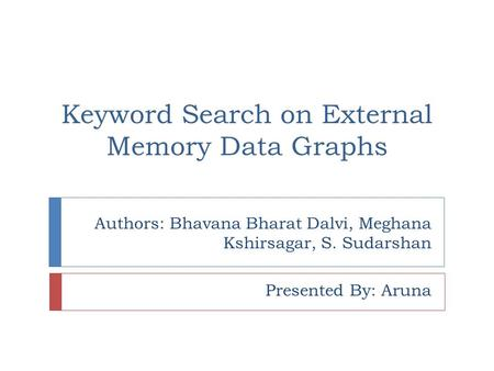 Authors: Bhavana Bharat Dalvi, Meghana Kshirsagar, S. Sudarshan Presented By: Aruna Keyword Search on External Memory Data Graphs.