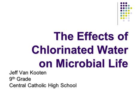 The Effects of Chlorinated Water on Microbial Life Jeff Van Kooten 9 th Grade Central Catholic High School.