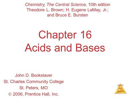 Acids and Bases Chapter 16 Acids and Bases John D. Bookstaver St. Charles Community College St. Peters, MO  2006, Prentice Hall, Inc. Chemistry, The Central.
