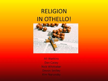 RELIGION IN OTHELLO! Ali Watkins Dan Casey Nick Whittaker Devon Smiley Kim Narunsky.