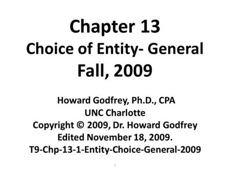 1 Chapter 13 Choice of Entity- General Fall, 2009 Howard Godfrey, Ph.D., CPA UNC Charlotte Copyright © 2009, Dr. Howard Godfrey Edited November 18, 2009.