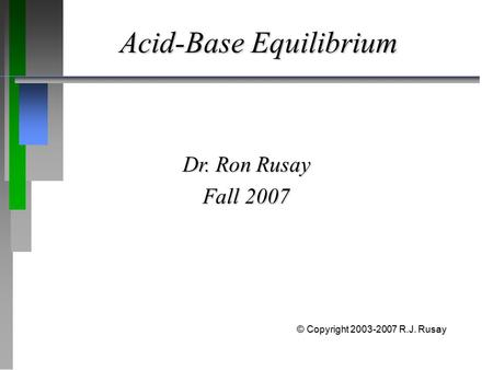 Acid-Base Equilibrium Dr. Ron Rusay Fall 2007 © Copyright 2003-2007 R.J. Rusay.
