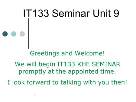 1 IT133 Seminar Unit 9 Greetings and Welcome! We will begin IT133 KHE SEMINAR promptly at the appointed time. I look forward to talking with you then!