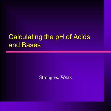 Calculating the pH of Acids and Bases Strong vs. Weak.