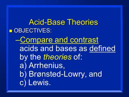 Acid-Base Theories n OBJECTIVES: –Compare and contrast acids and bases as defined by the theories of: a) Arrhenius, b) Brønsted-Lowry, and c) Lewis.