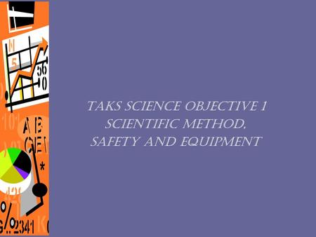 TAKS Science Objective 1 Scientific Method, Safety and Equipment.