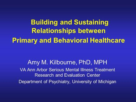 Building and Sustaining Relationships between Primary and Behavioral Healthcare Amy M. Kilbourne, PhD, MPH VA Ann Arbor Serious Mental Illness Treatment.