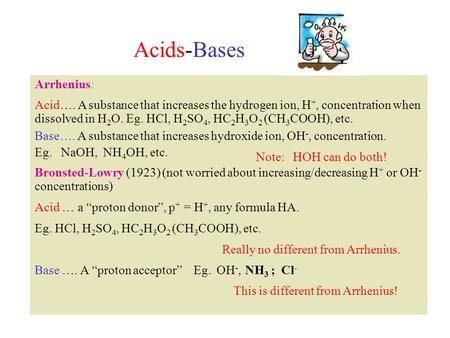 Acids-Bases Arrhenius: Acid…. A substance that increases the hydrogen ion, H +, concentration when dissolved in H 2 O. Eg. HCl, H 2 SO 4, HC 2 H 3 O 2.