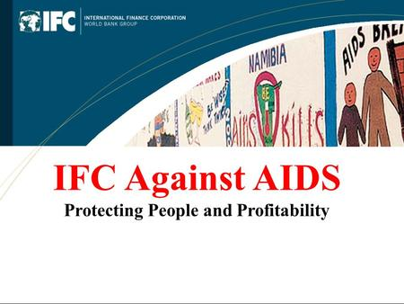 IFC Against AIDS Protecting People and Profitability.