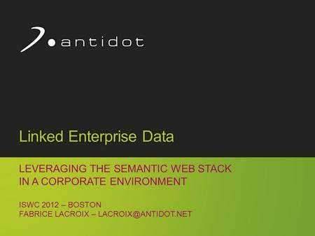 Copyright Antidot™ 1 Linked Enterprise Data LEVERAGING THE SEMANTIC WEB STACK IN A CORPORATE ENVIRONMENT ISWC 2012 – BOSTON FABRICE LACROIX –