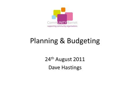 Planning & Budgeting 24 th August 2011 Dave Hastings.