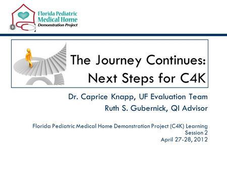 The Journey Continues: Next Steps for C4K Dr. Caprice Knapp, UF Evaluation Team Ruth S. Gubernick, QI Advisor Florida Pediatric Medical Home Demonstration.