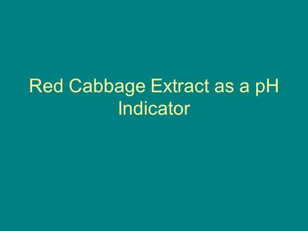 Red Cabbage Extract as a pH Indicator. Aim Extracting a pH indicator from the red cabbage. Finding the color of the extract to a known pH solution. Determining.