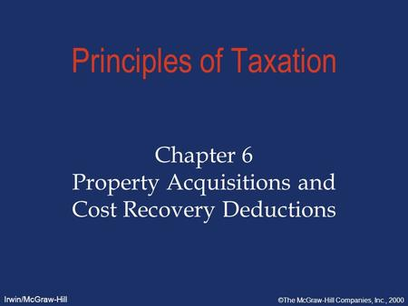 Irwin/McGraw-Hill ©The McGraw-Hill Companies, Inc., 2000 Principles of Taxation Chapter 6 Property Acquisitions and Cost Recovery Deductions.