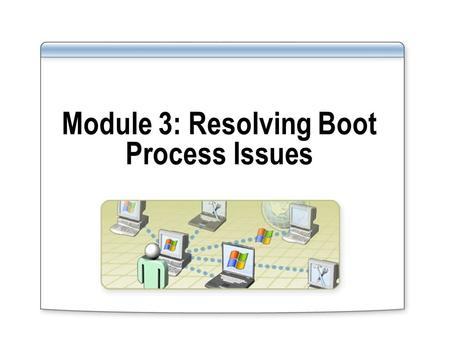 Module 3: Resolving Boot Process Issues. Overview Understanding the Boot Process Using Advanced Boot Options Using the Boot.ini file to Change Startup.