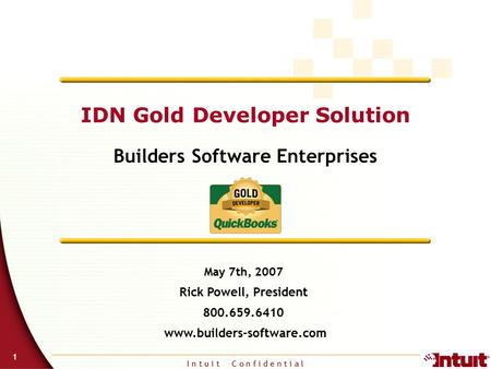 I n t u i t C o n f i d e n t i a l 1 IDN Gold Developer Solution Builders Software Enterprises May 7th, 2007 Rick Powell, President 800.659.6410 www.builders-software.com.